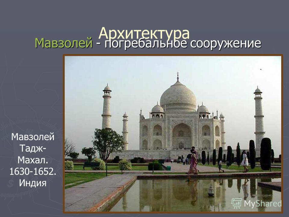 Архитектура Мавзолей Тадж- Махал. 1630-1652. Индия Мавзолей - погребальное сооружение