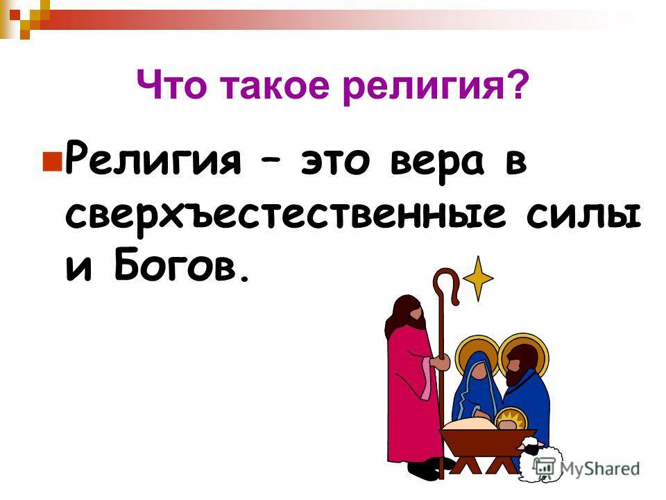 Что такое религия? Религия – это вера в сверхъестественные силы и Богов.