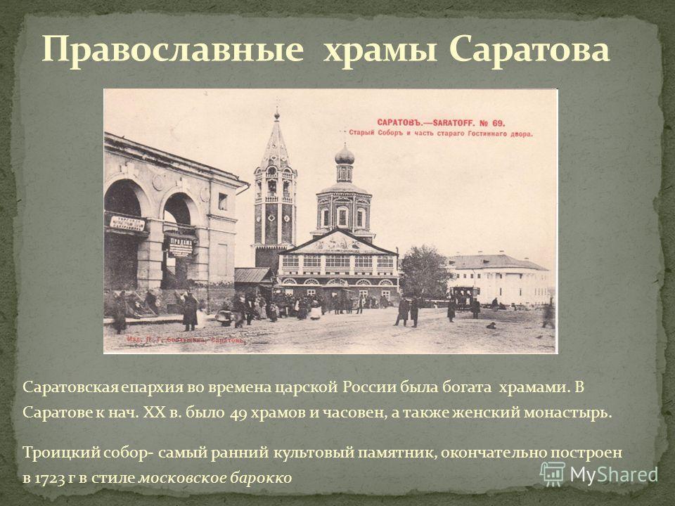 Саратовская епархия во времена царской России была богата храмами. В Саратове к нач. ХХ в. было 49 храмов и часовен, а также женский монастырь. Троицкий собор- самый ранний культовый памятник, окончательно построен в 1723 г в стиле московское барокко