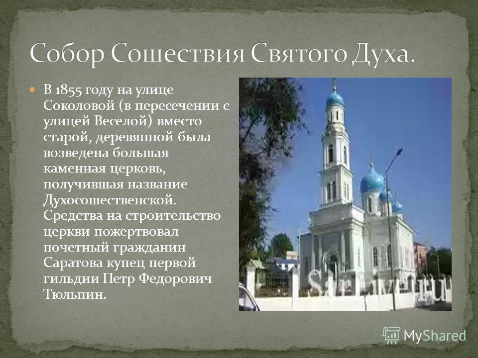 В 1855 году на улице Соколовой (в пересечении с улицей Веселой) вместо старой, деревянной была возведена большая каменная церковь, получившая название Духосошественской. Средства на строительство церкви пожертвовал почетный гражданин Саратова купец п