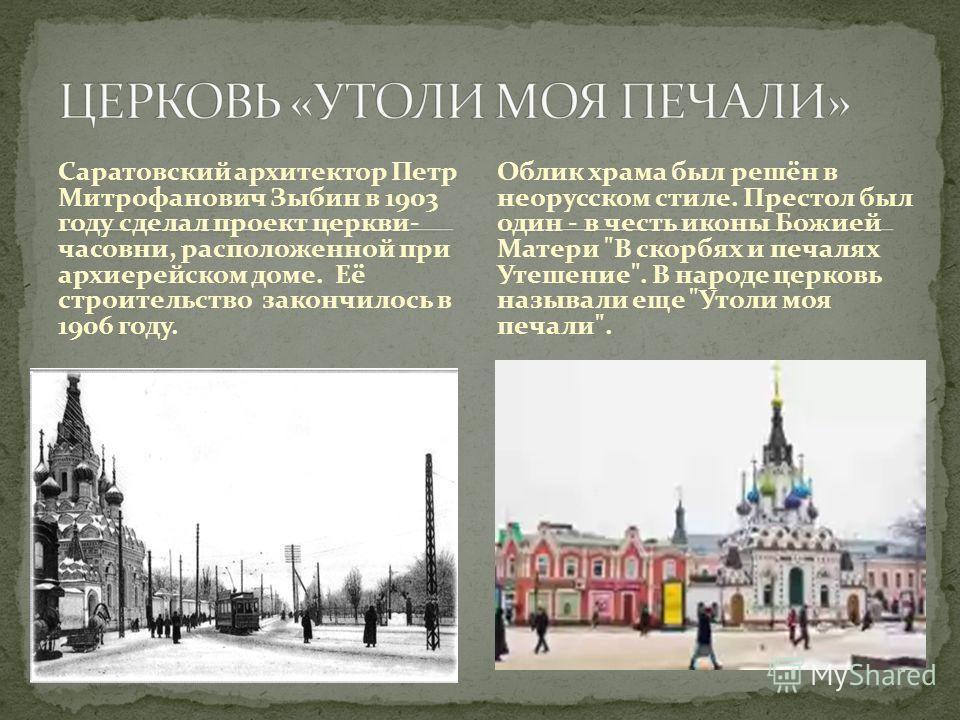 Саратовский архитектор Петр Митрофанович Зыбин в 1903 году сделал проект церкви- часовни, расположенной при архиерейском доме. Её строительство закончилось в 1906 году. Облик храма был решён в неорусском стиле. Престол был один - в честь иконы Божией