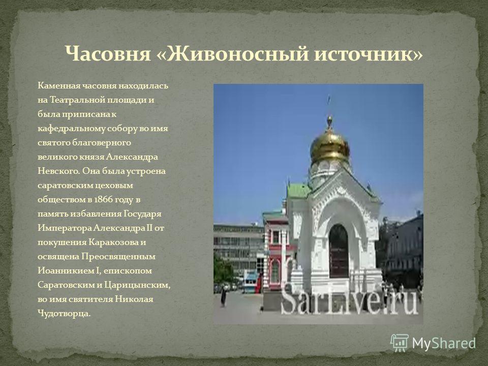 Каменная часовня находилась на Театральной площади и была приписана к кафедральному собору во имя святого благоверного великого князя Александра Невского. Она была устроена саратовским цеховым обществом в 1866 году в память избавления Государя Импера