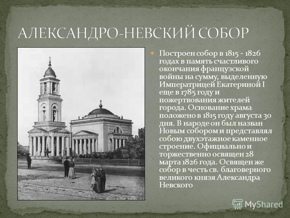 Построен собор в 1815 - 1826 годах в память счастливого окончания французской войны на сумму, выделенную Императрицей Екатериной I еще в 1785 году и пожертвования жителей города. Основание храма положено в 1815 году августа 30 дня. В народе он был на