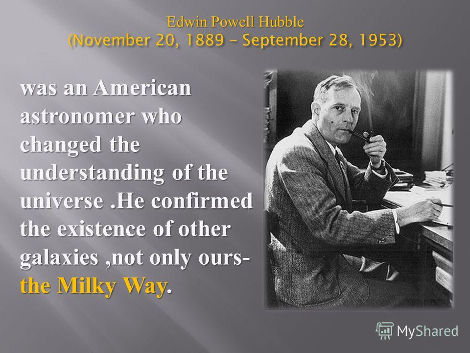 Edwin Powell Hubble (November 20, 1889 – September 28, 1953) was an American astronomer who changed the understanding of the universe.He confirmed the existence of other galaxies,not only ours- the Milky Way.