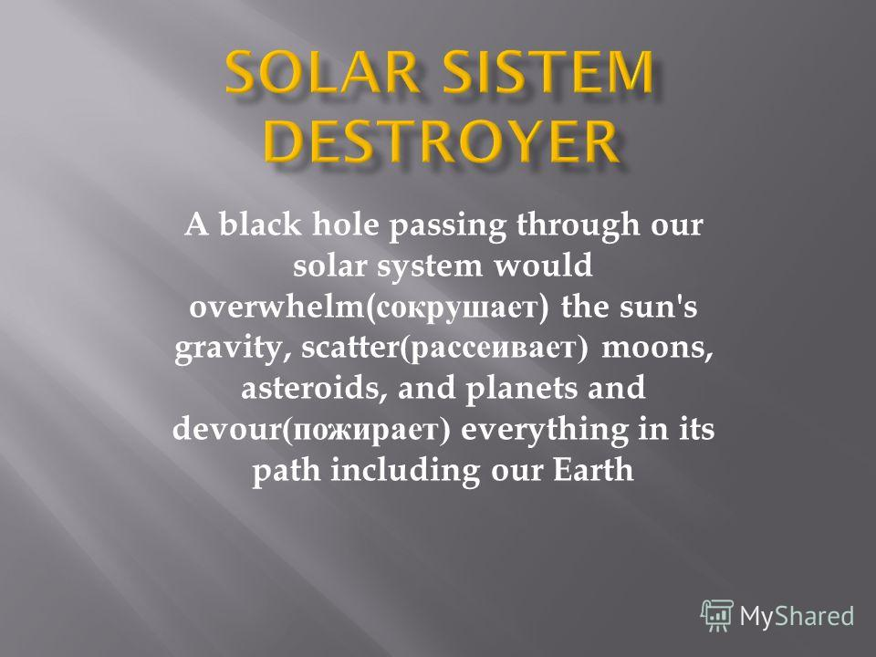 A black hole passing through our solar system would overwhelm( сокрушает ) the sun's gravity, scatter( рассеивает ) moons, asteroids, and planets and devour( пожирает ) everything in its path including our Earth
