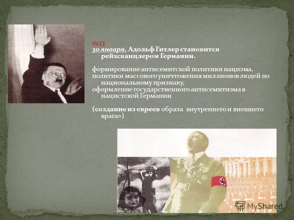 1933 30 января. Адольф Гитлер становится рейхсканцлером Германии. формирование антисемитской политики нацизма. политики массового уничтожения миллионов людей по национальному признаку, оформление государственного антисемитизма в нацистской Германии (