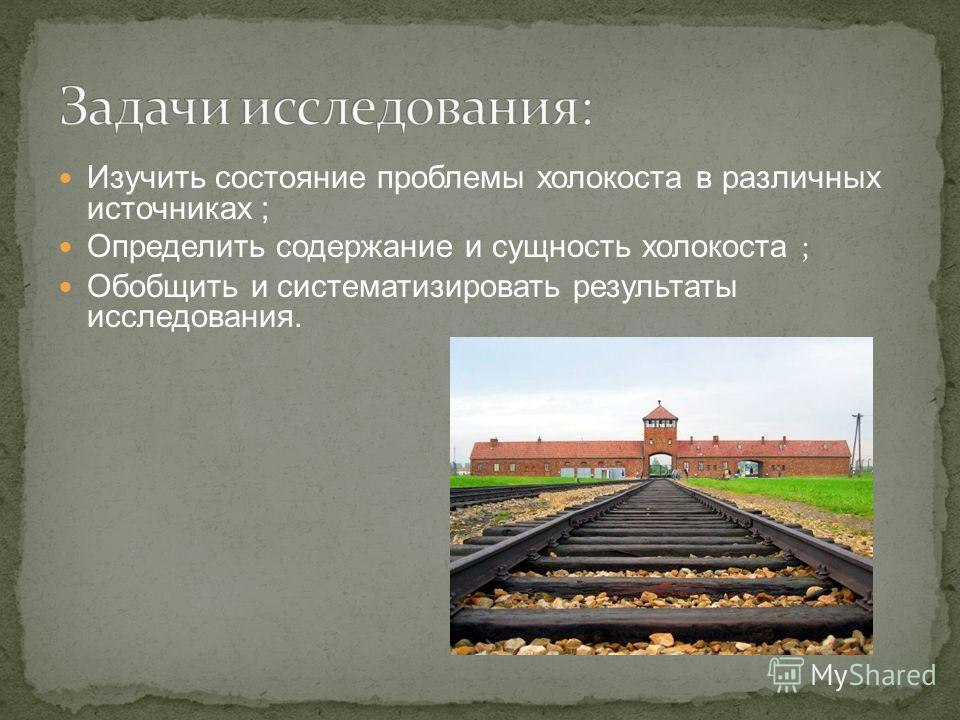 Изучить состояние проблемы холокоста в различных источниках ; Определить содержание и сущность холокоста ; Обобщить и систематизировать результаты исследования.