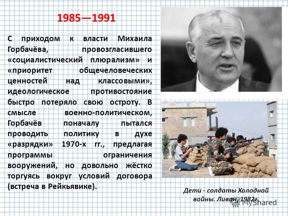 С приходом к власти Михаила Горбачёва, провозгласившего «социалистический плюрализм» и «приоритет общечеловеческих ценностей над классовыми», идеологическое противостояние быстро потеряло свою остроту. В смысле военно-политическом, Горбачёв поначалу