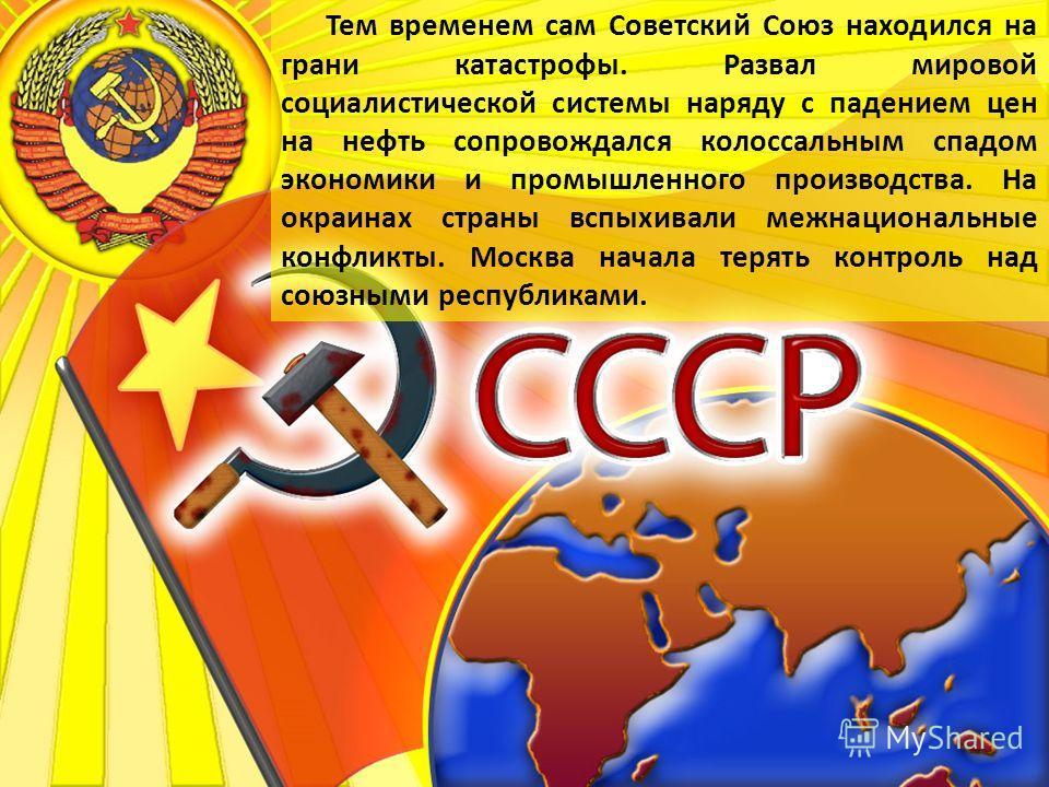 Тем временем сам Советский Союз находился на грани катастрофы. Развал мировой социалистической системы наряду с падением цен на нефть сопровождался колоссальным спадом экономики и промышленного производства. На окраинах страны вспыхивали межнациональ