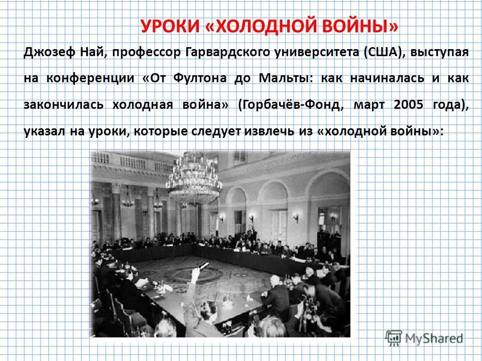 УРОКИ «ХОЛОДНОЙ ВОЙНЫ» Джозеф Най, профессор Гарвардского университета (США), выступая на конференции «От Фултона до Мальты: как начиналась и как закончилась холодная война» (Горбачёв-Фонд, март 2005 года), указал на уроки, которые следует извлечь из