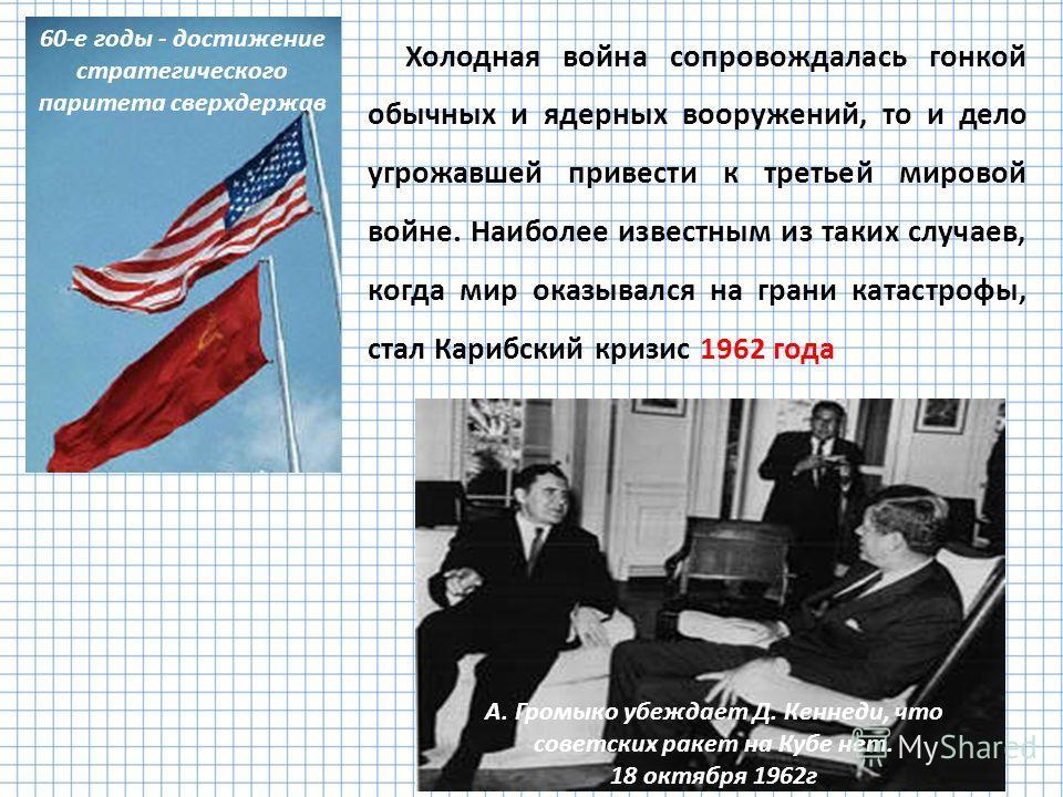 Холодная война сопровождалась гонкой обычных и ядерных вооружений, то и дело угрожавшей привести к третьей мировой войне. Наиболее известным из таких случаев, когда мир оказывался на грани катастрофы, стал Карибский кризис 1962 года 60-е годы - дости