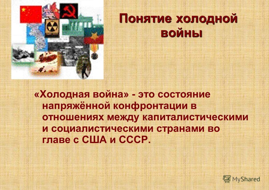 Понятие холодной войны «Холодная война» - это состояние напряжённой конфронтации в отношениях между капиталистическими и социалистическими странами во главе с США и СССР.