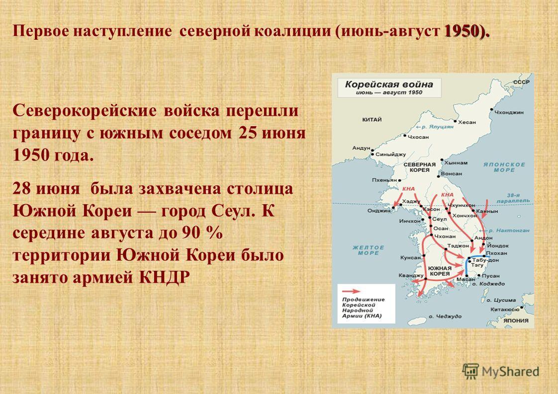 1950). Первое наступление северной коалиции (июнь-август 1950). Северокорейские войска перешли границу с южным соседом 25 июня 1950 года. 28 июня была захвачена столица Южной Кореи город Сеул. К середине августа до 90 % территории Южной Кореи было за