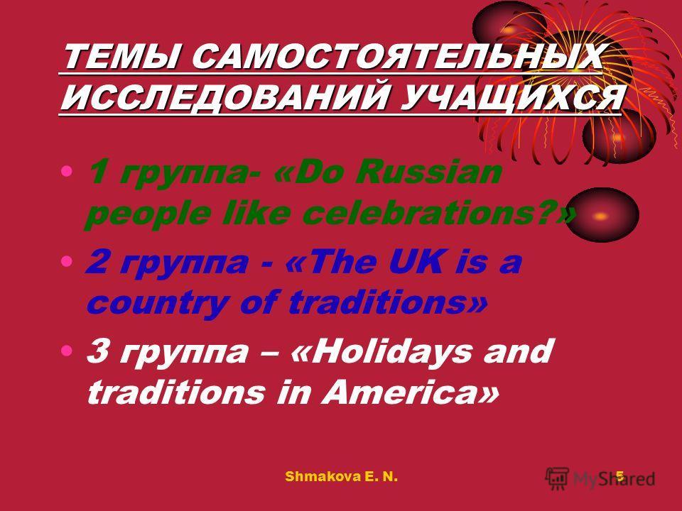 Shmakova E. N.5 ТЕМЫ САМОСТОЯТЕЛЬНЫХ ИССЛЕДОВАНИЙ УЧАЩИХСЯ 1 группа- «Do Russian people like celebrations?» 2 группа - «The UK is a country of traditions» 3 группа – «Holidays and traditions in America»