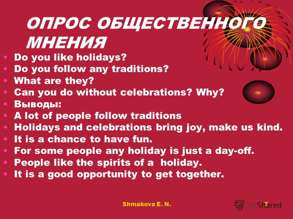 Shmakova E. N.7 ОПРОС ОБЩЕСТВЕННОГО МНЕНИЯ Do you like holidays? Do you follow any traditions? What are they? Can you do without celebrations? Why? Выводы: A lot of people follow traditions Holidays and celebrations bring joy, make us kind. It is a c