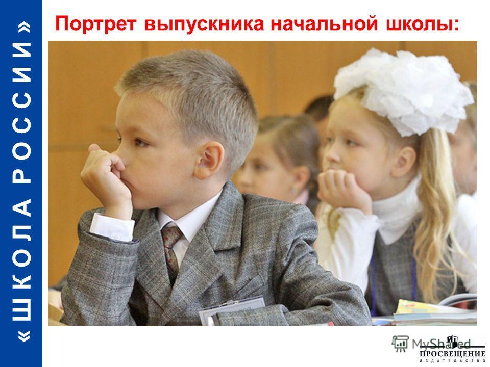 « Ш К О Л А Р О С С И И » Портрет выпускника начальной школы:
