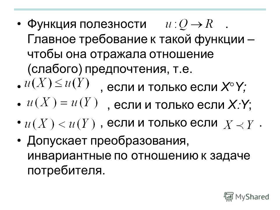 Функция полезности. Главное требование к такой функции – чтобы она отражала отношение (слабого) предпочтения, т.е., если и только если X Y;, если и только если. Допускает преобразования, инвариантные по отношению к задаче потребителя.