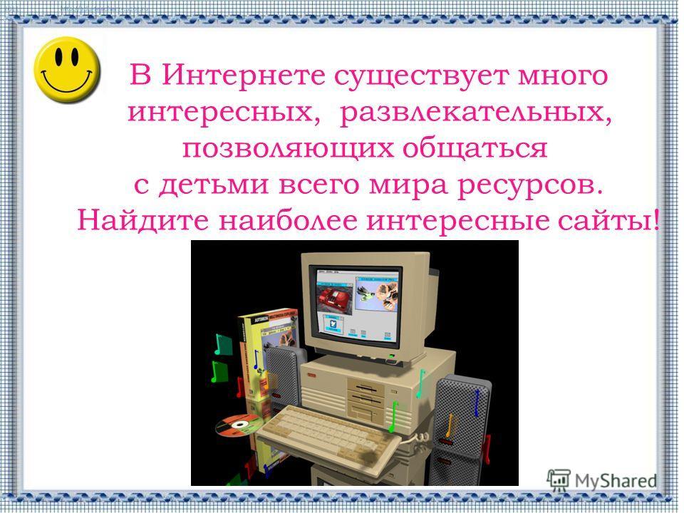 В Интернете существует много интересных, развлекательных, позволяющих общаться с детьми всего мира ресурсов. Найдите наиболее интересные сайты!