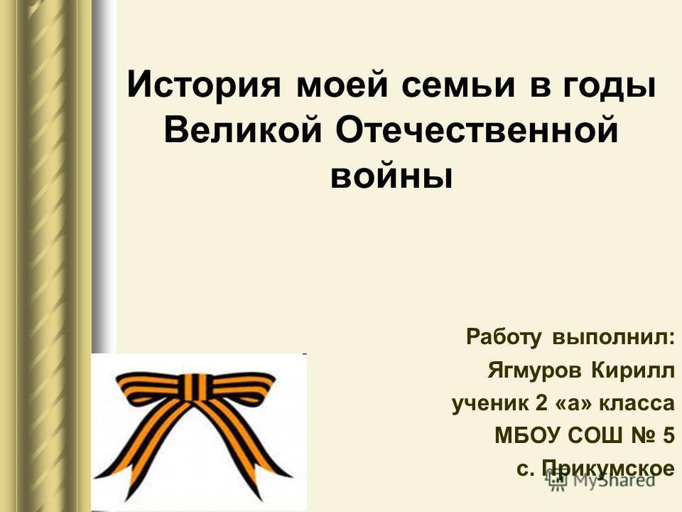 История моей семьи в годы Великой Отечественной войны Работу выполнил: Ягмуров Кирилл ученик 2 «а» класса МБОУ СОШ 5 с. Прикумское