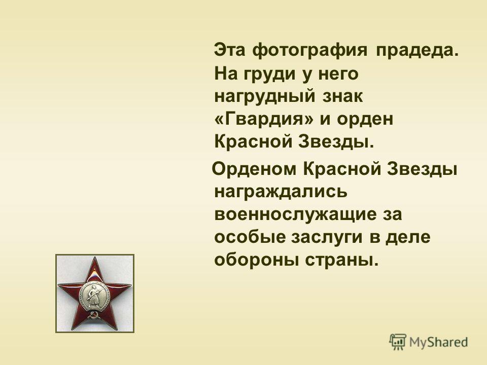 Эта фотография прадеда. На груди у него нагрудный знак «Гвардия» и орден Красной Звезды. Орденом Красной Звезды награждались военнослужащие за особые заслуги в деле обороны страны.