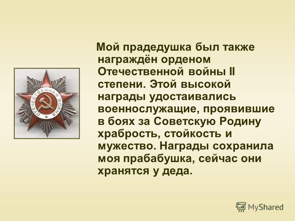 Мой прадедушка был также награждён орденом Отечественной войны II степени. Этой высокой награды удостаивались военнослужащие, проявившие в боях за Советскую Родину храбрость, стойкость и мужество. Награды сохранила моя прабабушка, сейчас они хранятся