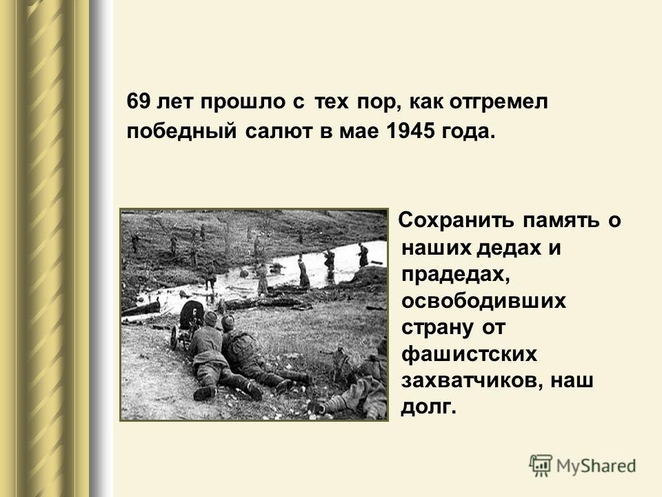 69 лет прошло с тех пор, как отгремел победный салют в мае 1945 года. Сохранить память о наших дедах и прадедах, освободивших страну от фашистских захватчиков, наш долг.