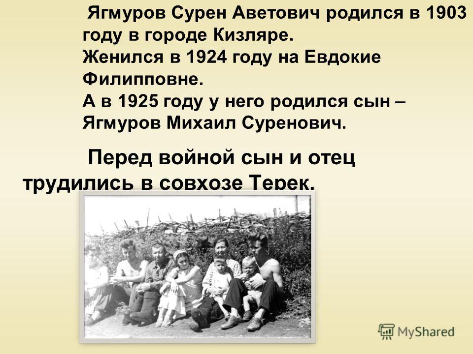 Ягмуров Сурен Аветович родился в 1903 году в городе Кизляре. Женился в 1924 году на Евдокие Филипповне. А в 1925 году у него родился сын – Ягмуров Михаил Суренович. Перед войной сын и отец трудились в совхозе Терек.