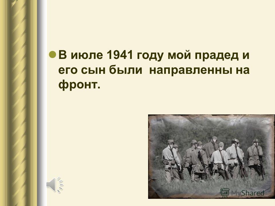 В июле 1941 году мой прадед и его сын были направленны на фронт.