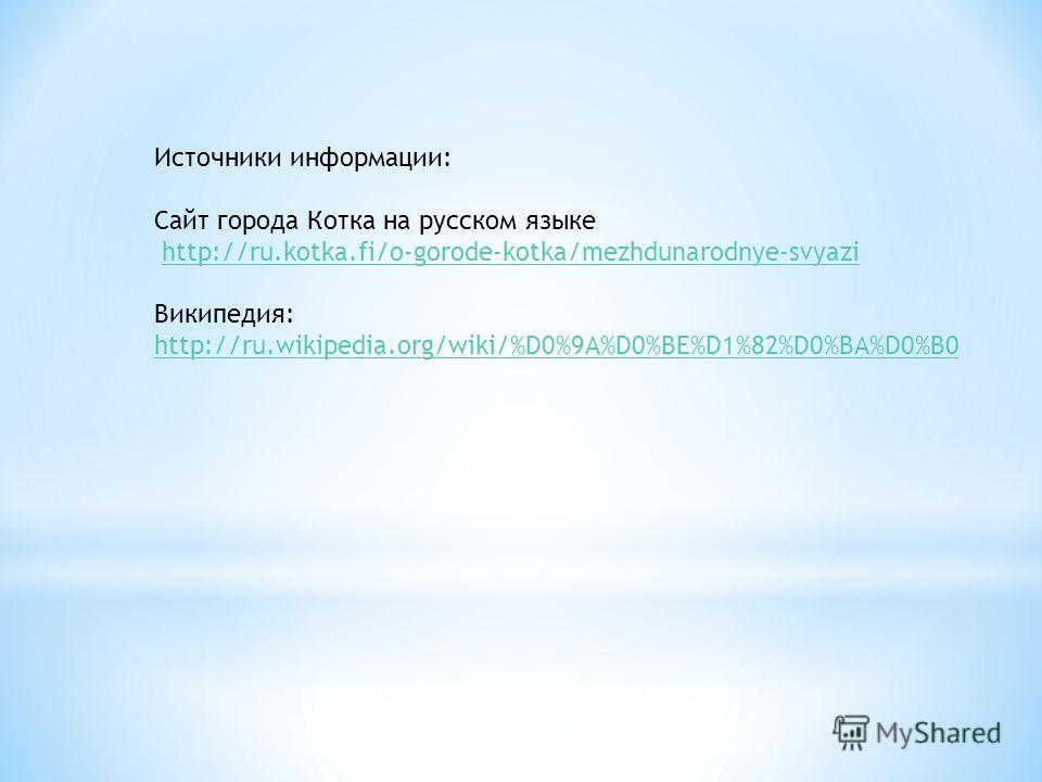 Источники информации: Сайт города Котка на русском языке http://ru.kotka.fi/o-gorode-kotka/mezhdunarodnye-svyazi Википедия: http://ru.wikipedia.org/wiki/%D0%9A%D0%BE%D1%82%D0%BA%D0%B0