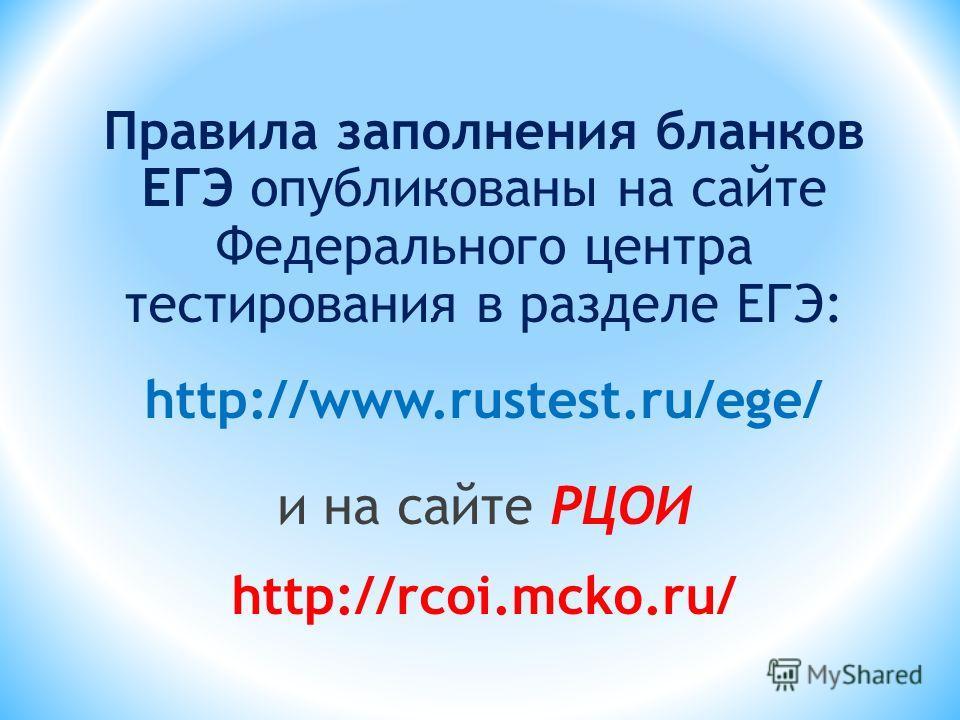 Правила заполнения бланков ЕГЭ опубликованы на сайте Федерального центра тестирования в разделе ЕГЭ: http://www.rustest.ru/ege/ и на сайте РЦОИ http://rcoi.mcko.ru/