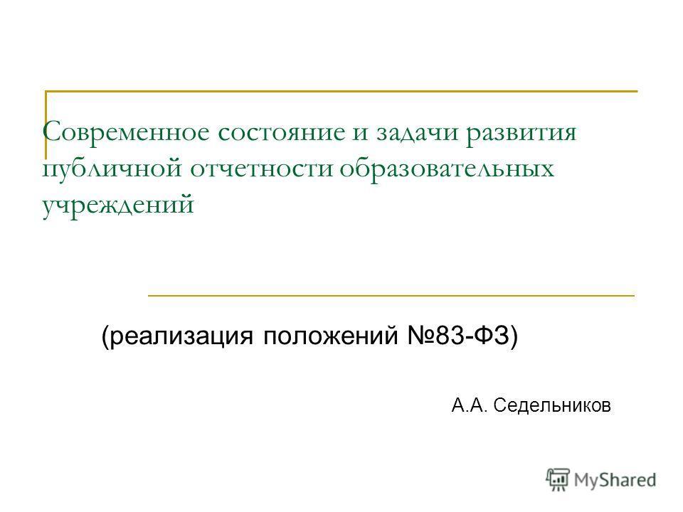 Современное состояние и задачи развития публичной отчетности образовательных учреждений (реализация положений 83-ФЗ) А.А. Седельников