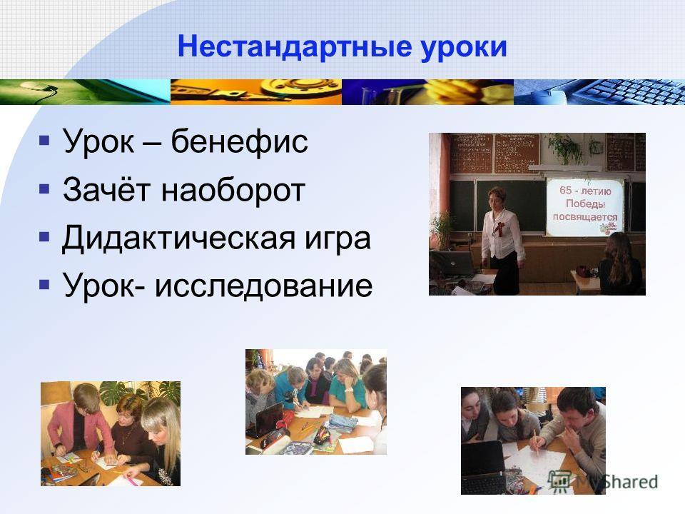 Нестандартные уроки Урок – бенефис Зачёт наоборот Дидактическая игра Урок- исследование