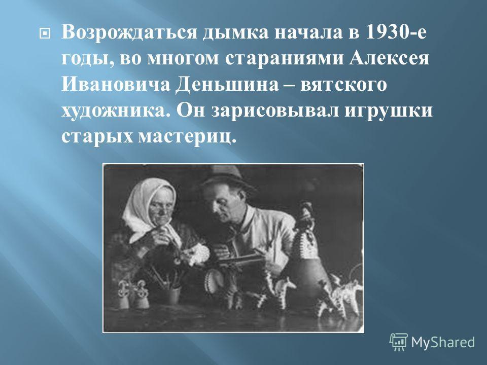 Возрождаться дымка начала в 1930- е годы, во многом стараниями Алексея Ивановича Деньшина – вятского художника. Он зарисовывал игрушки старых мастериц.
