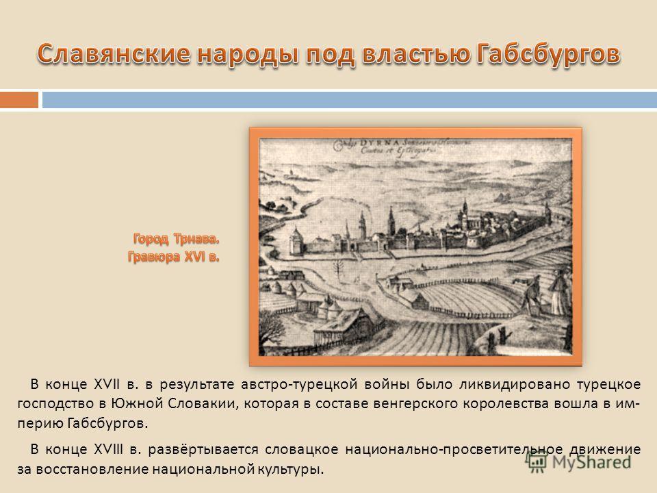 В конце XVII в. в результате австро - турецкой войны было ликвидировано турецкое господство в Южной Словакии, которая в составе венгерского королевства вошла в им - перию Габсбургов. В конце XVIII в. развёртывается словацкое национально - просветител