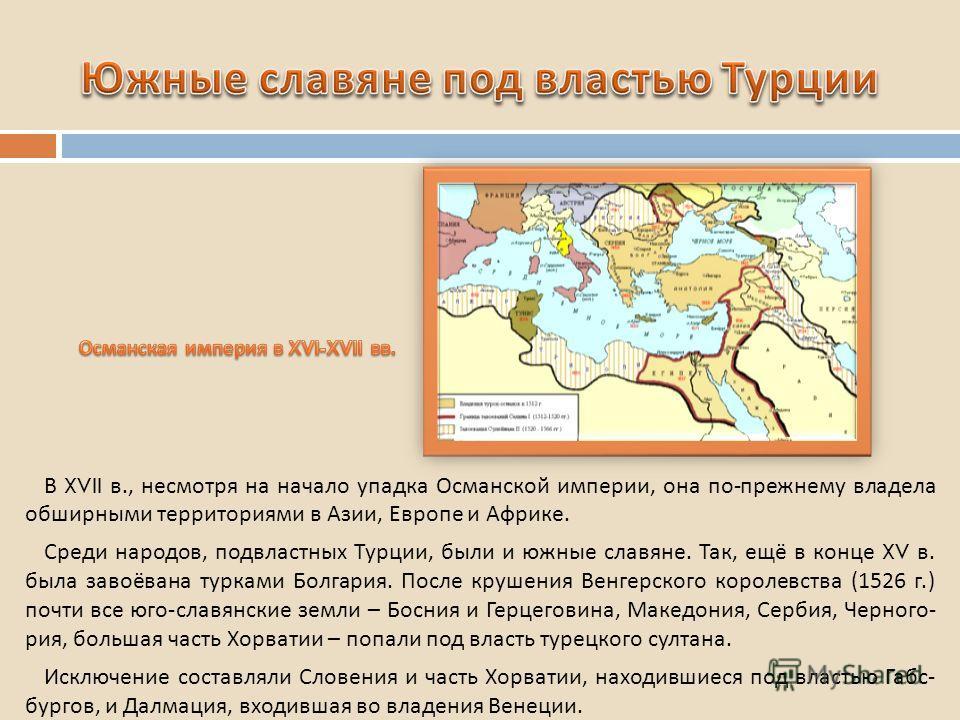 В XVII в., несмотря на начало упадка Османской империи, она по - прежнему владела обширными территориями в Азии, Европе и Африке. Среди народов, подвластных Турции, были и южные славяне. Так, ещё в конце XV в. была завоёвана турками Болгария. После к