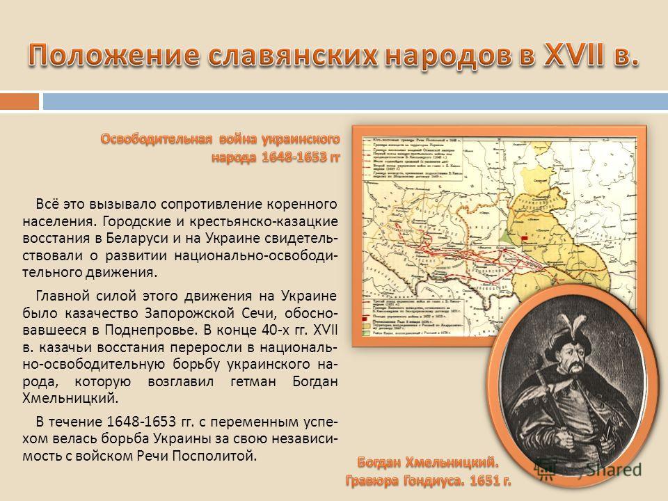 Всё это вызывало сопротивление коренного населения. Городские и крестьянско - казацкие восстания в Беларуси и на Украине свидетель - ствовали о развитии национально - освободи - тельного движения. Главной силой этого движения на Украине было казачест