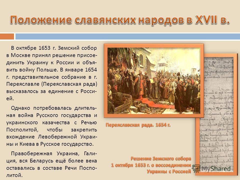 В октябре 1653 г. Земский собор в Москве принял решение присое - динить Украину к России и объя - вить войну Польше. В январе 1654 г. представительное собрание в г. Переяславле ( Переяславская рада ) высказалось за единение с Росси - ей. Однако потре