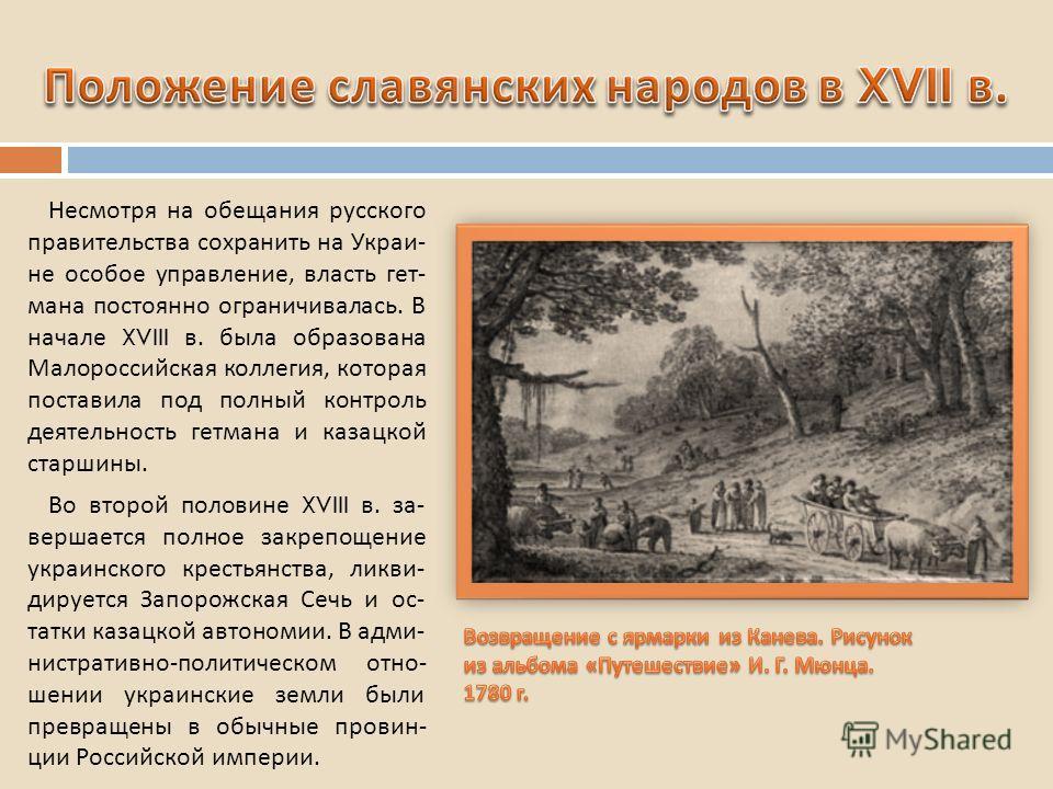 Несмотря на обещания русского правительства сохранить на Украи - не особое управление, власть гет - мана постоянно ограничивалась. В начале XVIII в. была образована Малороссийская коллегия, которая поставила под полный контроль деятельность гетмана и
