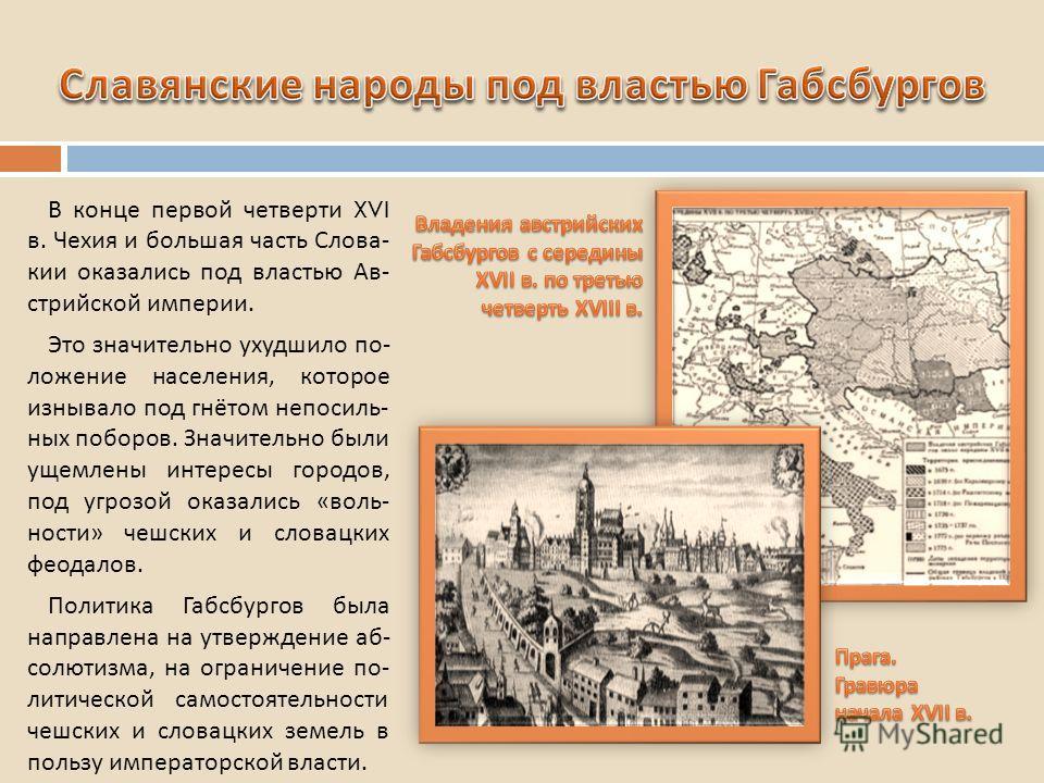 В конце первой четверти XVI в. Чехия и большая часть Слова - кии оказались под властью Ав - стрийской империи. Это значительно ухудшило по - ложение населения, которое изнывало под гнётом непосиль - ных поборов. Значительно были ущемлены интересы гор
