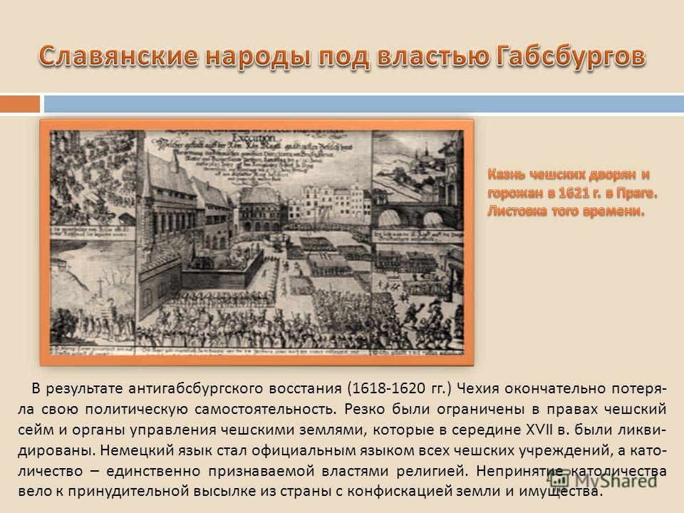В результате антигабсбургского восстания (1618-1620 гг.) Чехия окончательно потеря - ла свою политическую самостоятельность. Резко были ограничены в правах чешский сейм и органы управления чешскими землями, которые в середине XVII в. были ликви - дир