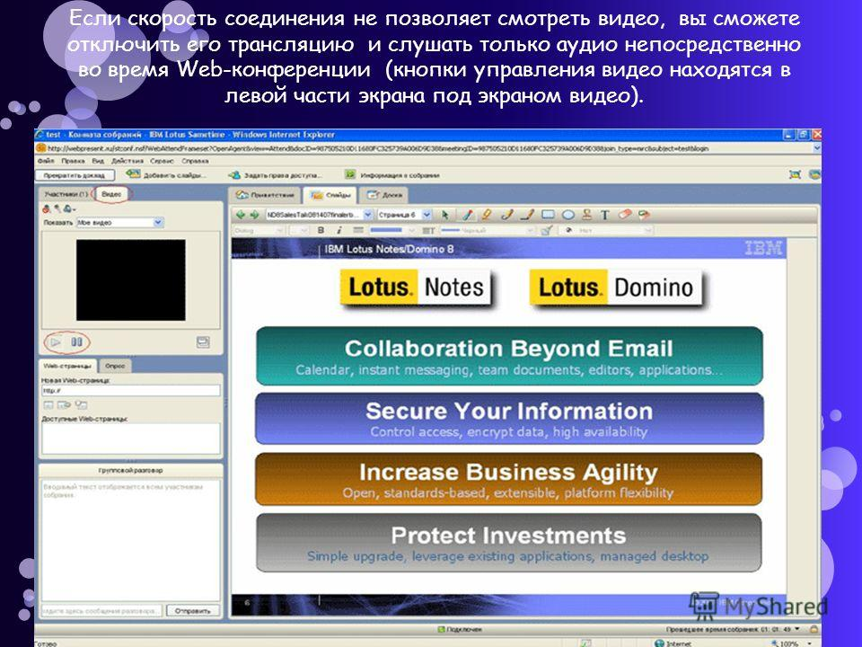 Если скорость соединения не позволяет смотреть видео, вы сможете отключить его трансляцию и слушать только аудио непосредственно во время Web-конференции (кнопки управления видео находятся в левой части экрана под экраном видео).