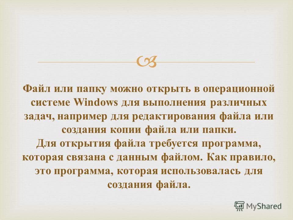 Файл или папку можно открыть в операционной системе Windows для выполнения различных задач, например для редактирования файла или создания копии файла или папки. Для открытия файла требуется программа, которая связана с данным файлом. Как правило, эт
