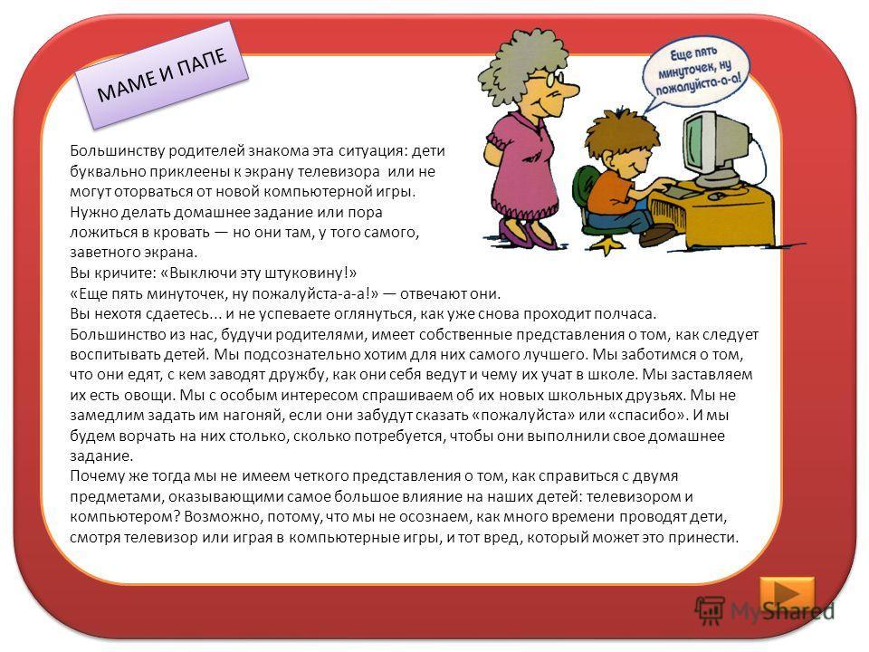 МАМЕ И ПАПЕ Большинству родителей знакома эта ситуация: дети буквально приклеены к экрану телевизора или не могут оторваться от новой компьютерной игры. Нужно делать домашнее задание или пора ложиться в кровать но они там, у того самого, заветного эк