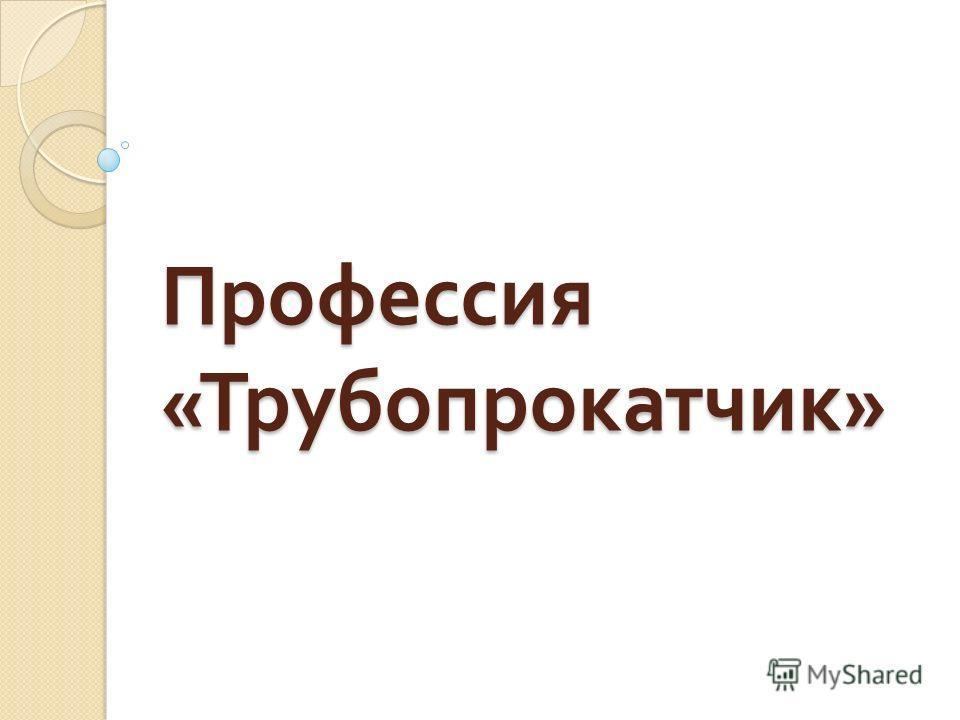 Профессия « Трубопрокатчик »