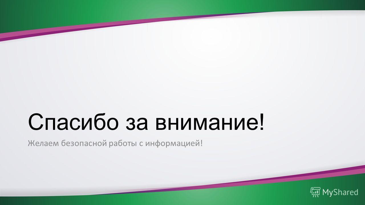 Спасибо за внимание! Желаем безопасной работы с информацией!