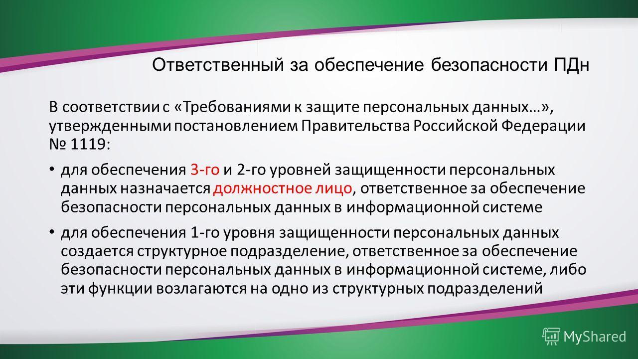 Ответственный за обеспечение безопасности ПДн В соответствии с «Требованиями к защите персональных данных…», утвержденными постановлением Правительства Российской Федерации 1119: для обеспечения 3-го и 2-го уровней защищенности персональных данных на