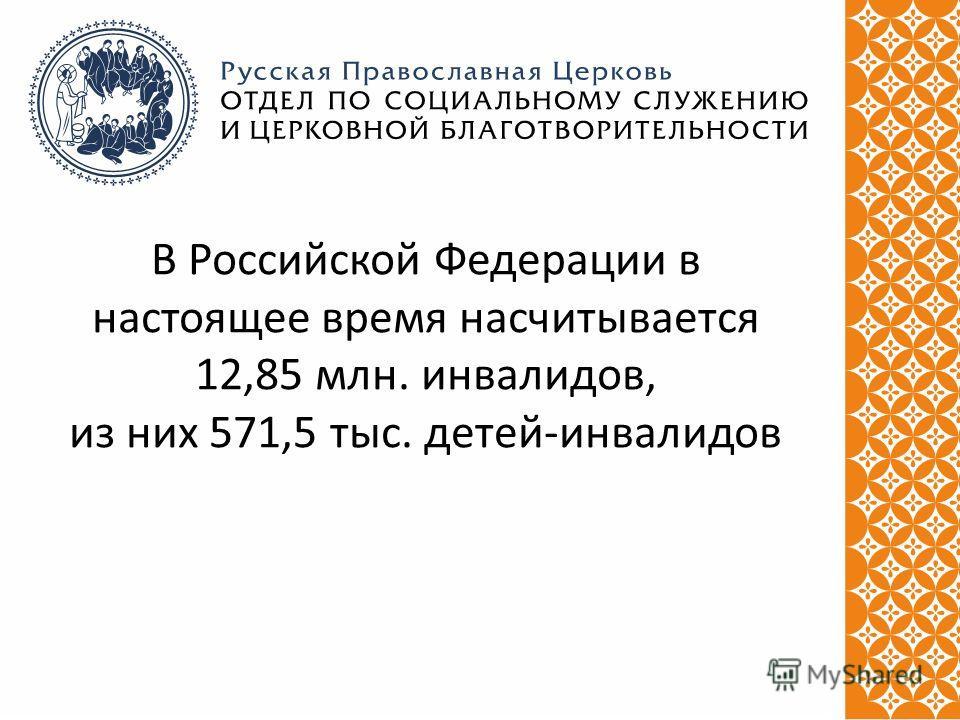 В Российской Федерации в настоящее время насчитывается 12,85 млн. инвалидов, из них 571,5 тыс. детей-инвалидов