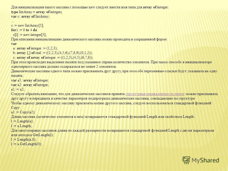 Динамические массивы Тип динамического массива конструируется следующим образом: array of тип элементов (одномерный массив) array [] of тип элементов (одномерный массив) array [,] of тип элементов (двумерный массив) и т.д. Переменная типа динамически