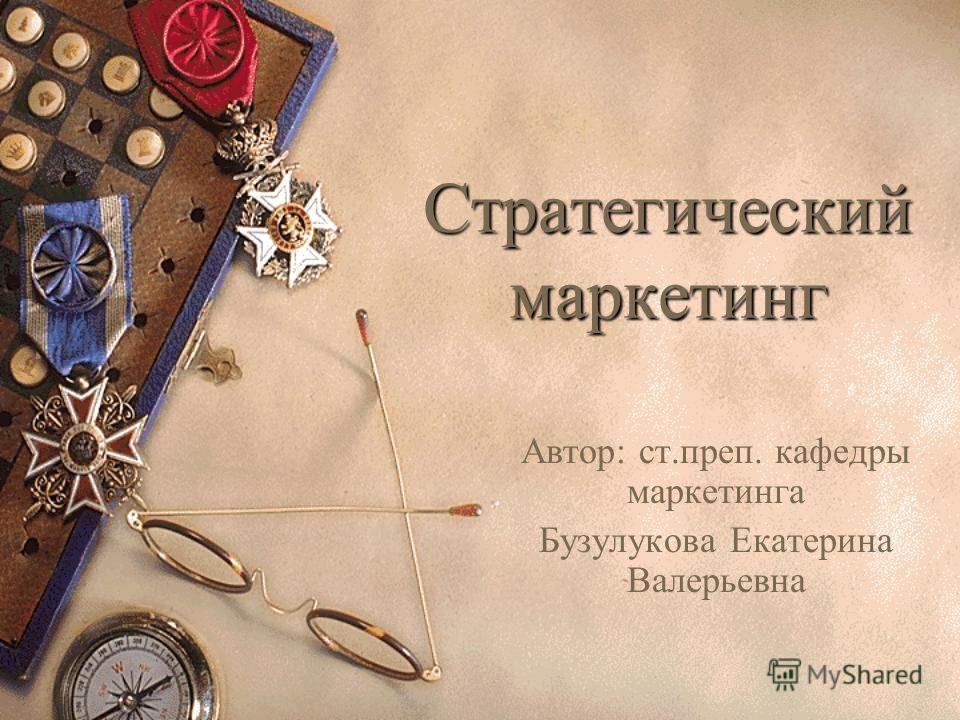 Стратегический маркетинг Автор: ст.преп. кафедры маркетинга Бузулукова Екатерина Валерьевна