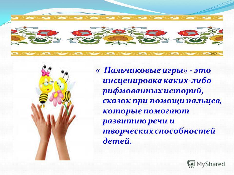 « Пальчиковые игры» - это инсценировка каких-либо рифмованных историй, сказок при помощи пальцев, которые помогают развитию речи и творческих способностей детей.